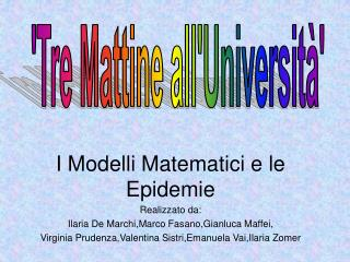 I Modelli Matematici e le Epidemie Realizzato da: Ilaria De Marchi,Marco Fasano,Gianluca Maffei, Virginia Prudenza,Vale
