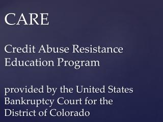 CARE Credit Abuse Resistance Education Program provided  by the United States Bankruptcy Court for the District of Colo