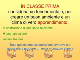 IN CLASSE PRIMA consideriamo fondamentale, per creare un buon ambiente e un clima di vero  apprendimento,