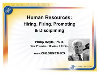 Human Resources: Hiring, Firing, Promoting  & Disciplining Philip Boyle, Ph.D. Vice President, Mission & Ethics www.CHE