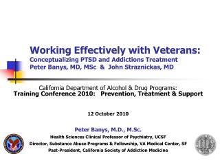 Working Effectively with Veterans: Conceptualizing  PTSD and Addictions  Treatment Peter  Banys , MD,  MSc   &  John  S