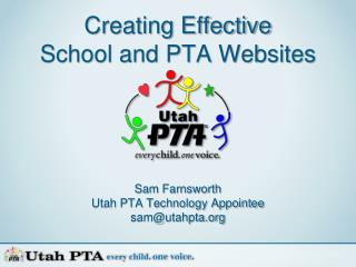 Creating Effective School and PTA Websites Sam Farnsworth Utah PTA Technology Appointee sam@utahpta.org