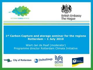 1 st  Carbon Capture and storage seminar for the regions Rotterdam – 1 July 2010 Wiert-Jan de Raaf (moderator) Programm
