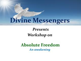 Divine Messengers Presents  Workshop on  Absolute Freedom An awakening