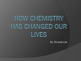 How Chemistry has changed our lives