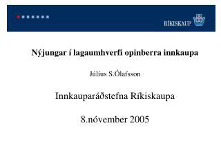 Nýjungar í lagaumhverfi opinberra innkaupa Júlíus S.Ólafsson Innkauparáðstefna Ríkiskaupa 8.nóvember 2005