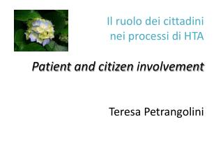 Il ruolo dei cittadini  nei processi di HTA Patient  and citizen  involvement Teresa  Petrangolini