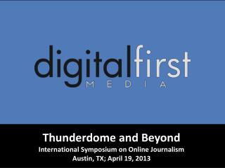 Thunderdome and Beyond International Symposium on Online Journalism Austin, TX; April 19, 2013
