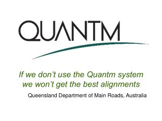 If we don't use the Quantm system we won't get the best alignments Queensland Department of Main Roads, Australia