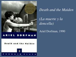 Death and the Maiden  (La  muerte  y la  doncella )  Ariel  Dorfman , 1990