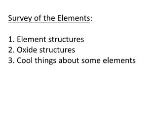 Survey of the Elements : 1. Element structures 2. Oxide structures 3. Cool things about some elements
