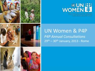 UN Women & P4P P4P Annual Consultations 29 th  – 30 th  January, 2013 - Rome
