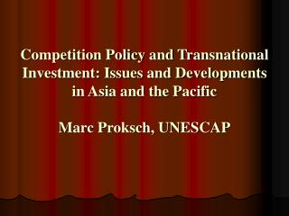 Competition Policy and Transnational Investment: Issues and Developments in Asia and the Pacific Marc Proksch, UNESCAP