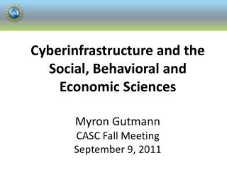 Cyberinfrastructure and the Social, Behavioral and Economic Sciences Myron Gutmann CASC Fall Meeting September 9, 2011