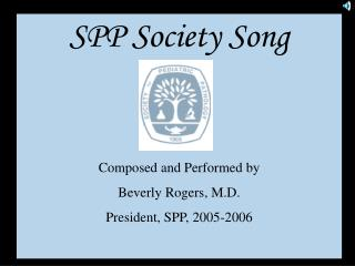 SPP Society Song Composed and Performed by Beverly Rogers, M.D. President, SPP, 2005-2006