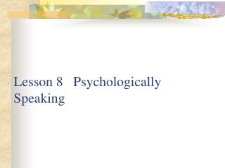 Lesson 8   Psychologically            Speaking