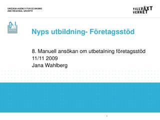 8. Manuell ansökan om utbetalning företagsstöd 11/11 2009 Jana Wahlberg