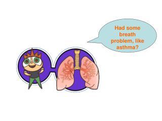 Had some breath problem, like asthma?