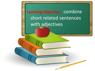 Learning Objective :   combine short related sentences with adjectives