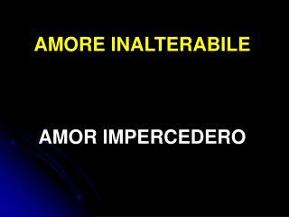 AMORE INALTERABILE AMOR IMPERCEDERO