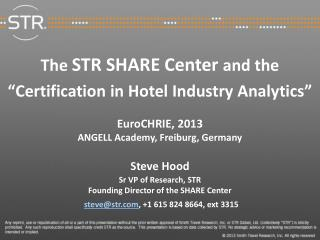 """The  STR SHARE Center  and the  """"Certification in Hotel Industry Analytics"""" EuroCHRIE , 2013 ANGELL Academy, Freiburg,"""