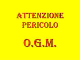 ATTENZIONE Pericolo O.G.M.