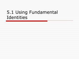 5.1 Using Fundamental Identities