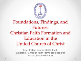 Foundations, Findings, and Futures:  Christian Faith  F ormation and Education in the  United  C hurch of  C hrist
