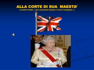 ALLA CORTE DI SUA  MAESTA' ( inserite l'audio …una canzonetta d'epoca vi terrà compagnia ..)