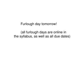 Furlough day tomorrow! 	(all furlough days are online in  the syllabus, as well as all due dates)
