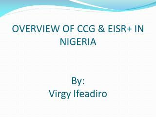 OVERVIEW OF CCG & EISR+ IN NIGERIA By: Virgy Ifeadiro