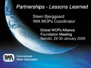 Partnerships - Lessons Learned 		   Steen Bjerggaard	 		   IWA WOPs Coordinator Global WOPs Alliance 					  Foundation