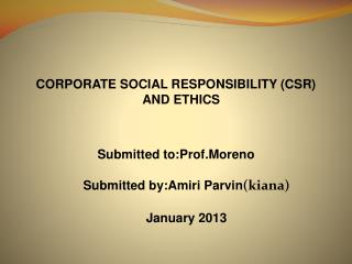 CORPORATE SOCIAL RESPONSIBILITY (CSR) AND ETHICS Submitted to:Prof.Moreno    Submitted by:Amiri Parvin (kiana)    Janua