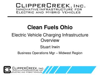 Clean Fuels Ohio Electric  Vehicle  Charging Infrastructure Overview Stuart Irwin Business  Operations Mgr  � Midwest R