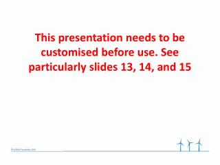 This presentation needs to be customised before use. See particularly slides 13, 14, and 15