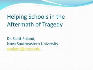 Helping Schools in the Aftermath of Tragedy Dr. Scott Poland,  Nova Southeastern University spoland@nova.edu