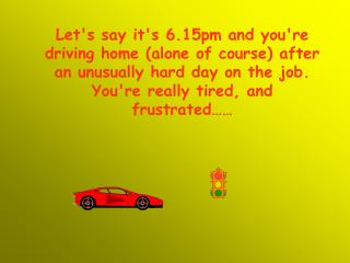 Let's say it's 6.15pm and you're driving home (alone of course) after an unusually hard day on the job. You're really t