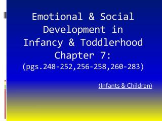 Emotional & Social Development in  Infancy & Toddlerhood Chapter 7:  (pgs.248-252,256-258,260-283)