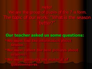 "Hello!  We are the group of pupils of the 7-a form. The topic of our work: ""What is the season better?"""