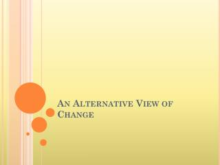 An Alternative View of Change