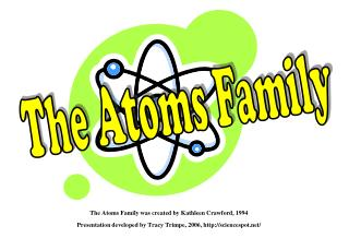The Atoms Family was created by Kathleen Crawford, 1994 Presentation developed by Tracy Trimpe, 2006, http://sciencespo