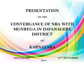 PRESENTATION ON THE  CONVERGANCE OF NBA WITH MGNREGA IN DAVANAGERE DISTRICT  OF  KARNATAKA