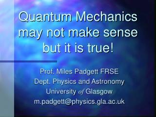 Quantum Mechanics may not make sense but it is true!