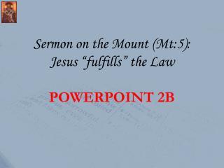 "Sermon on the Mount (Mt:5): Jesus ""fulfills"" the Law POWERPOINT  2B"
