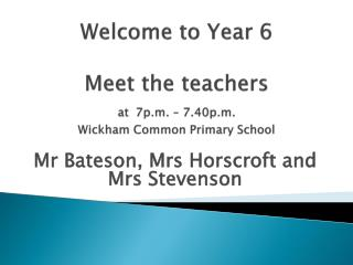 Welcome to Year 6 Meet the teachers at 7p.m. – 7.40p.m.  Wickham Common Primary School
