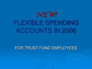 NEW! FLEXIBLE SPENDING ACCOUNTS IN 2008