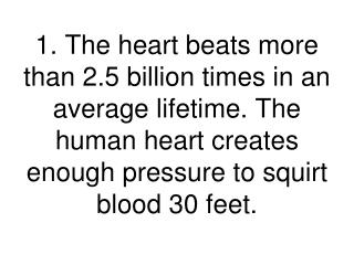 1. The heart beats more than 2.5 billion times in an average lifetime. The human heart creates enough pressure to squir