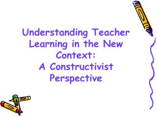 Understanding Teacher Learning in the New Context:  A Constructivist Perspective