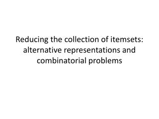 Reducing the collection of  itemsets : alternative representations and combinatorial problems
