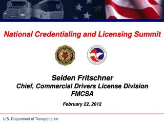 National Credentialing and Licensing Summit Selden Fritschner Chief, Commercial Drivers License Division FMCSA February